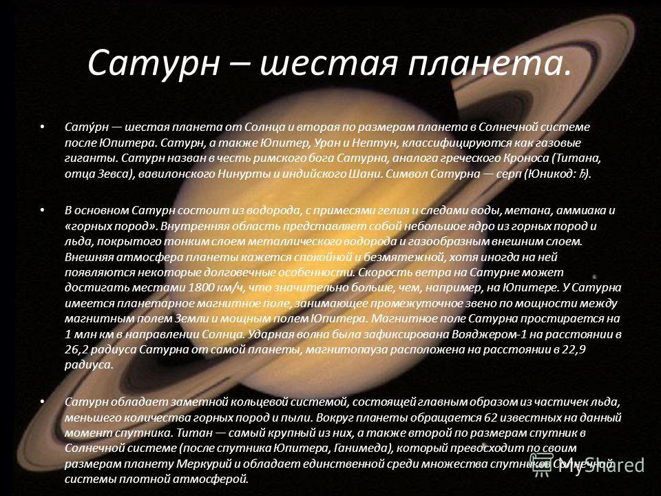 Сатурн – шестая планета. Сату́рн шестая планета от Солнца и вторая по размерам планета в Солнечной системе после Юпитера. Сатурн, а также Юпитер, Уран и Нептун, классифицируются как газовые гиганты. Сатурн назван в честь римского бога Сатурна, аналог