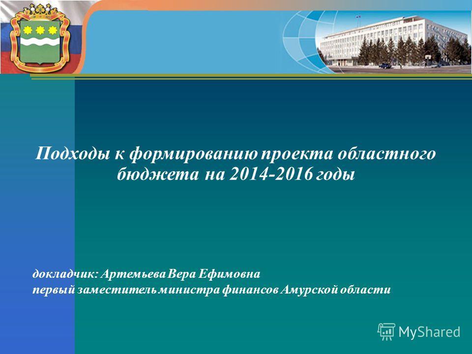 докладчик: Артемьева Вера Ефимовна первый заместитель министра финансов Амурской области Подходы к формированию проекта областного бюджета на 2014-2016 годы