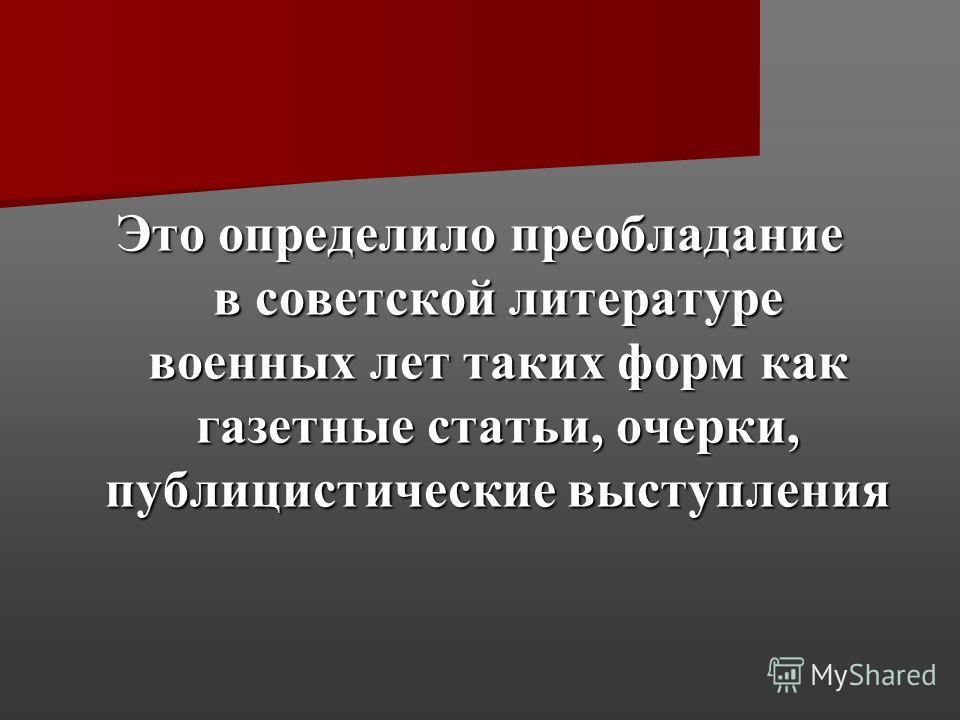 Это определило преобладание в советской литературе военных лет таких форм как газетные статьи, очерки, публицистические выступления