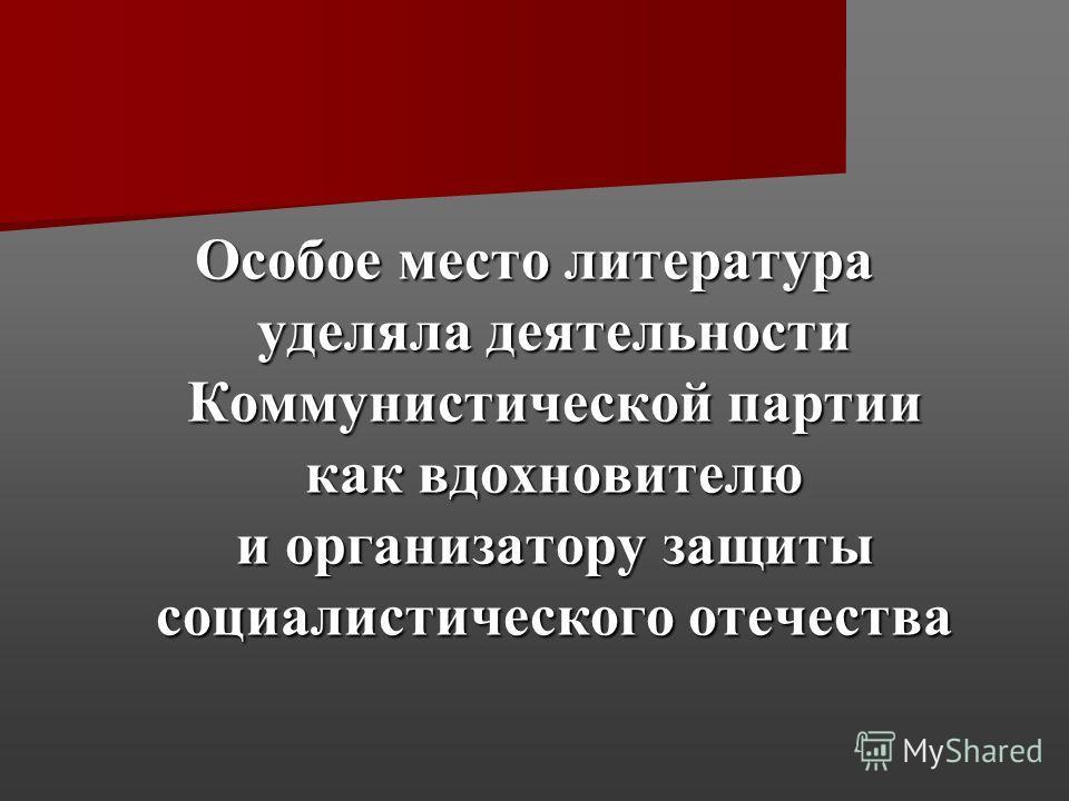 Особое место литература уделяла деятельности Коммунистической партии как вдохновителю и организатору защиты социалистического отечества