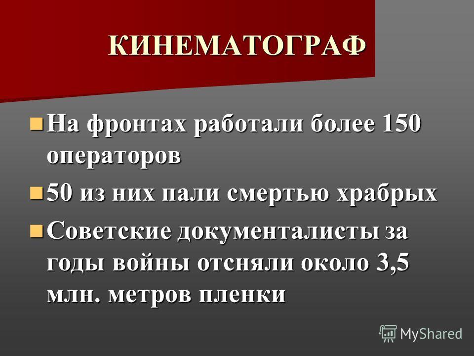 КИНЕМАТОГРАФ На фронтах работали более 150 операторов На фронтах работали более 150 операторов 50 из них пали смертью храбрых 50 из них пали смертью храбрых Советские документалисты за годы войны отсняли около 3,5 млн. метров пленки Советские докумен