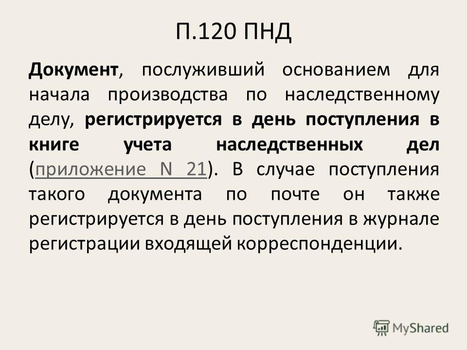 П.120 ПНД Документ, послуживший основанием для начала производства по наследственному делу, регистрируется в день поступления в книге учета наследственных дел (приложение N 21). В случае поступления такого документа по почте он также регистрируется в