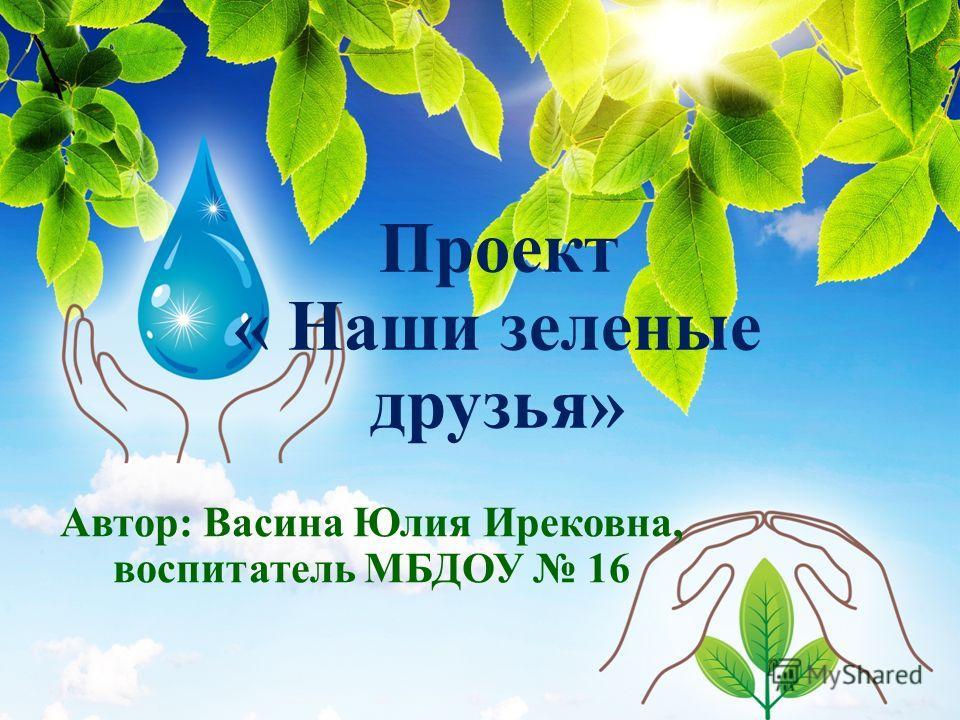 Проект « Наши зеленые друзья» Автор: Васина Юлия Ирековна, воспитатель МБДОУ 16