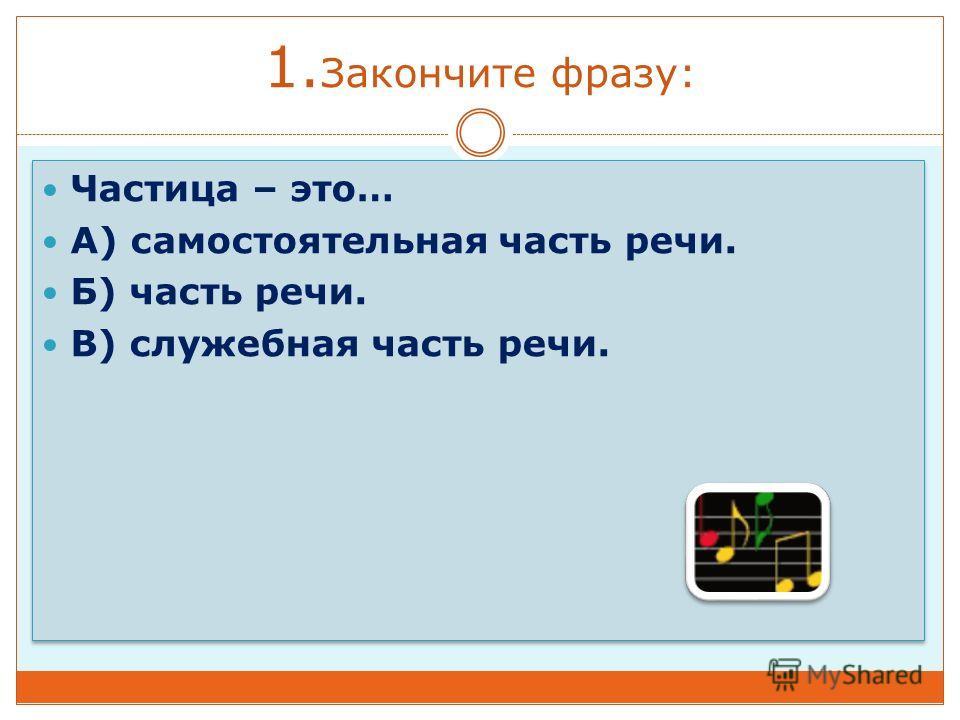 1. Закончите фразу: Частица – это… А) самостоятельная часть речи. Б) часть речи. В) служебная часть речи. Частица – это… А) самостоятельная часть речи. Б) часть речи. В) служебная часть речи.