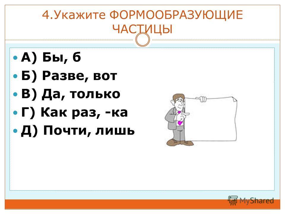 4. Укажите ФОРМООБРАЗУЮЩИЕ ЧАСТИЦЫ A) Бы, б Б) Разве, вот В) Да, только Г) Как раз, -ка Д) Почти, лишь