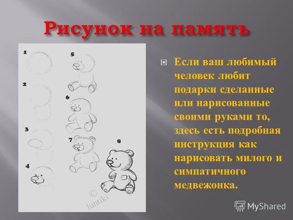 Если ваш любимый человек любит подарки сделанные или нарисованные своими руками то, здесь есть подробная инструкция как нарисовать милого и симпатичного медвежонка.
