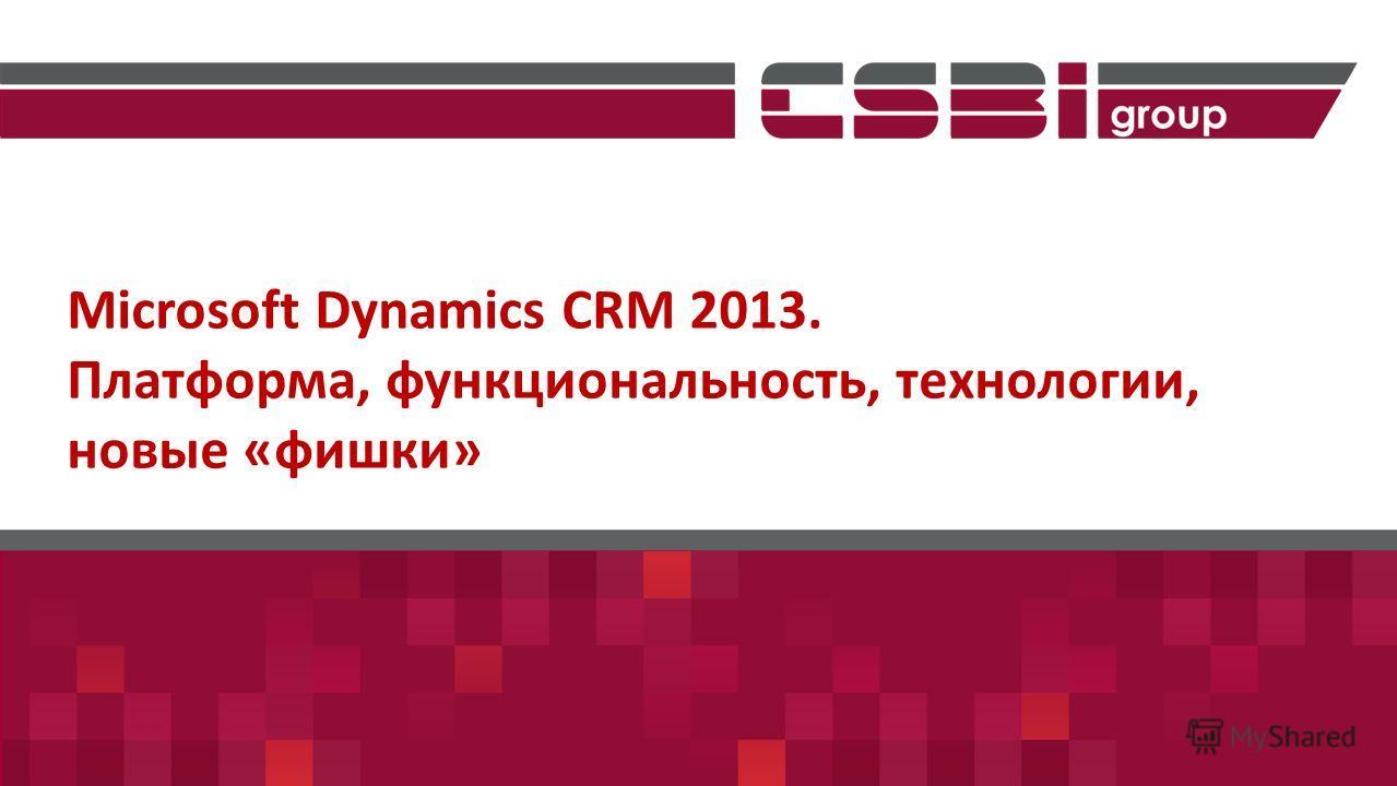 Microsoft Dynamics CRM 2013. Платформа, функциональность, технологии, новые «фишки»