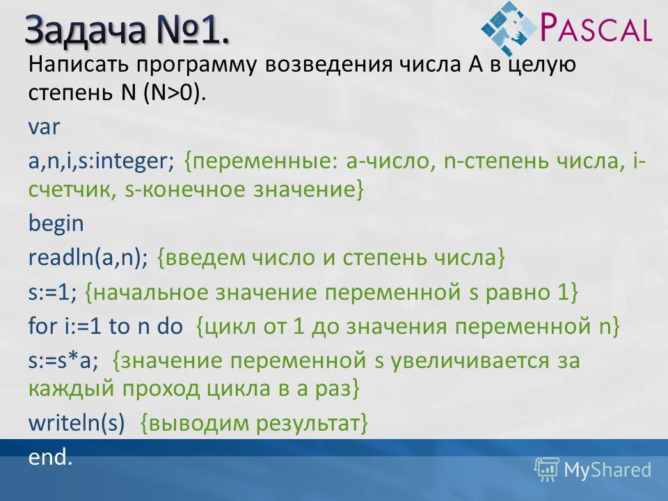 Написать программу возведения числа A в целую степень N (N>0). var a,n,i,s:integer; {переменные: а-число, n-степень числа, i- счетчик, s-конечнное значение} begin readln(a,n); {введем число и степень числа} s:=1; {начальнное значение переменной s рав