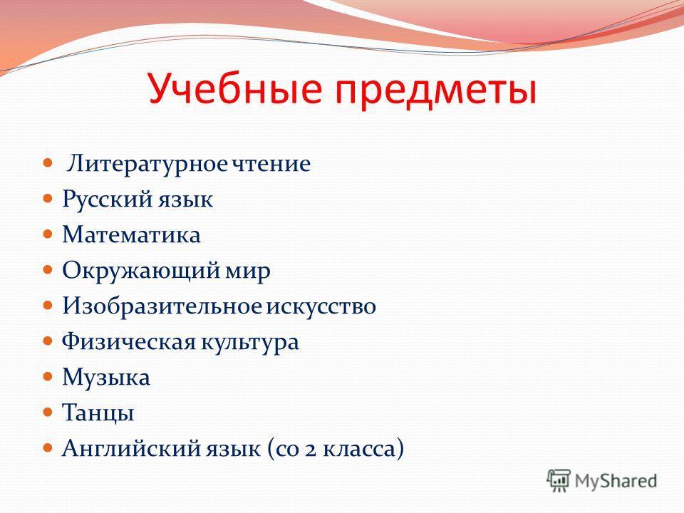 Учебные предметы Литературное чтение Русский язык Математика Окружающий мир Изобразительное искусство Физическая культура Музыка Танцы Английский язык (со 2 класса)