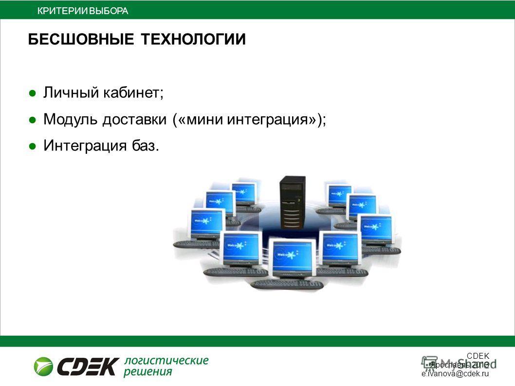 СDEK Ярославль 2013 e.ivanova@cdek.ru БЕСШОВНЫЕ ТЕХНОЛОГИИ Личный кабинет; Модуль доставки («мини интеграция»); Интеграция баз. ВЫБОРА КРИТЕРИИ ВЫБОРА