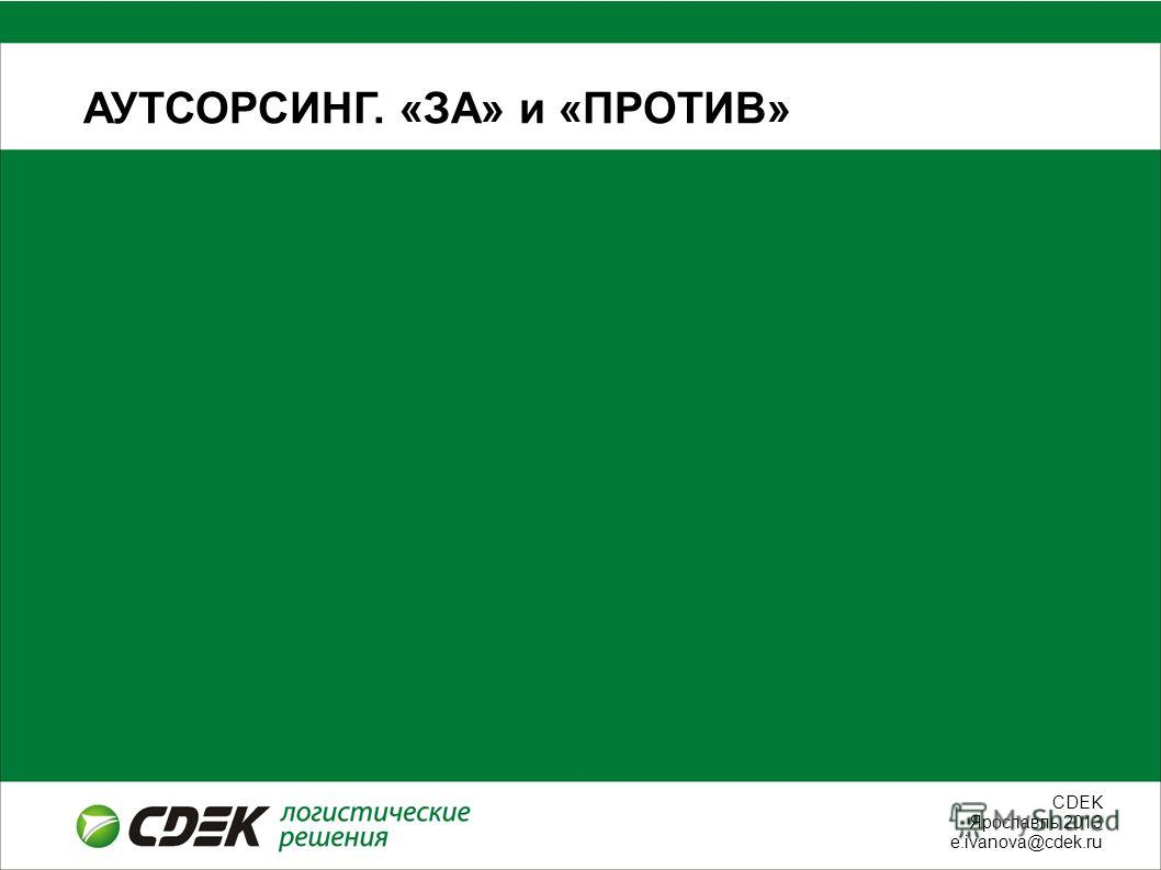 СDEK Ярославль 2013 e.ivanova@cdek.ru АУТСОРСИНГ. «ЗА» и «ПРОТИВ»