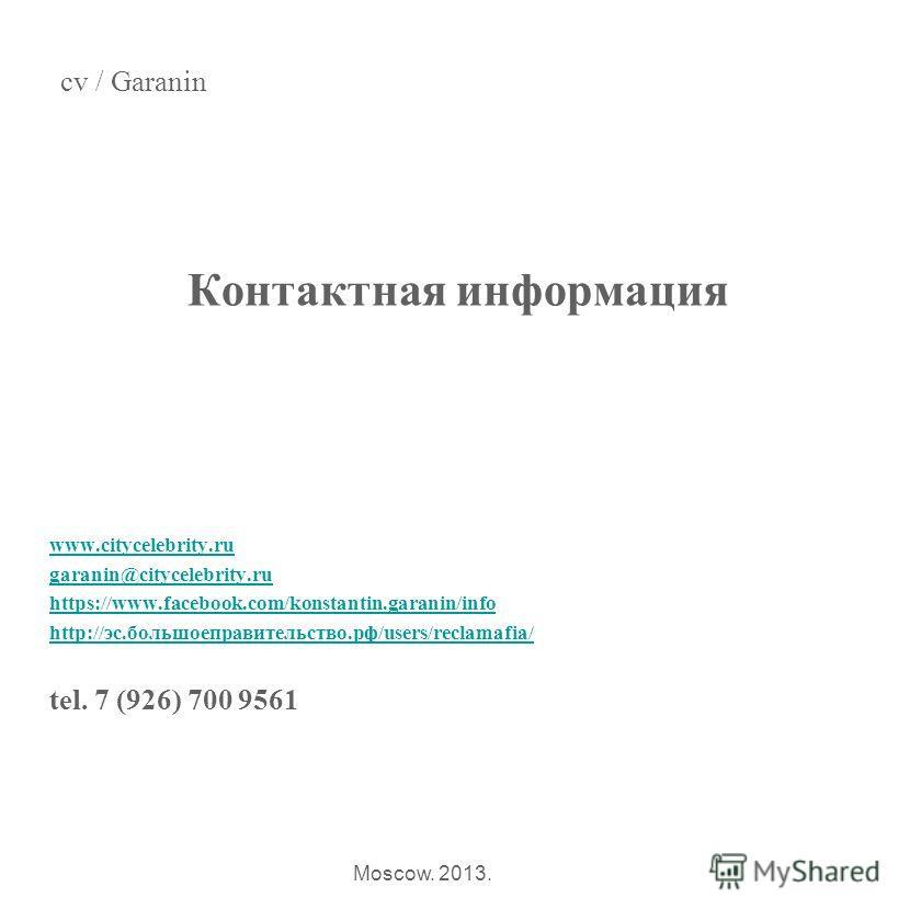 Контактная информация www.citycelebrity.ru garanin@citycelebrity.ru https://www.facebook.com/konstantin.garanin/info http://эс.большоеправительство.рф/users/reclamafia/ tel. 7 (926) 700 9561 cv / Garanin Moscow. 2013.