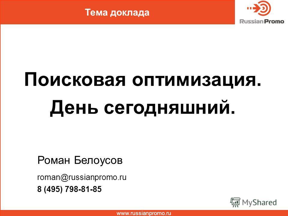 Тема доклада Поисковая оптимизация. День сегодняшний. Роман Белоусов roman@russianpromo.ru 8 (495) 798-81-85 www.russianpromo.ru