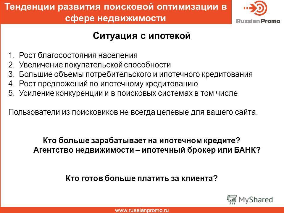 Тенденции развития поисковой оптимизации в сфере недвижимости www.russianpromo.ru Ситуация с ипотекой 1. Рост благосостояния населения 2. Увеличение покупательской способности 3. Большие объемы потребительского и ипотечного кредитования 4. Рост предл
