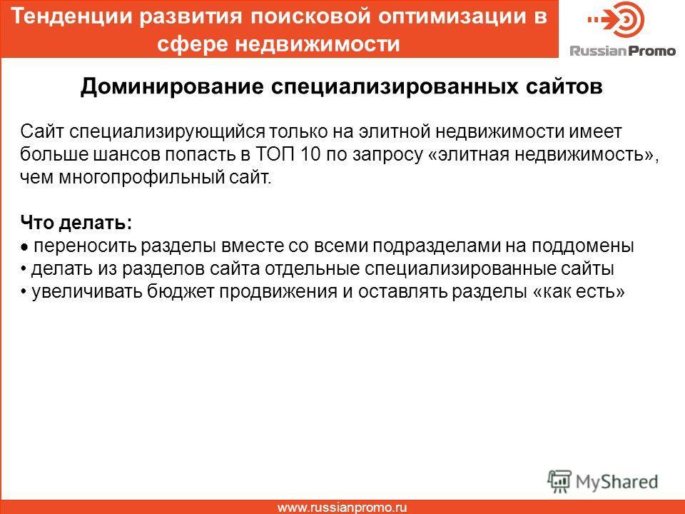 Тенденции развития поисковой оптимизации в сфере недвижимости www.russianpromo.ru Доминирование специализированных сайтов Сайт специализирующийся только на элитной недвижимости имеет больше шансов попасть в ТОП 10 по запросу «элитная недвижимость», ч