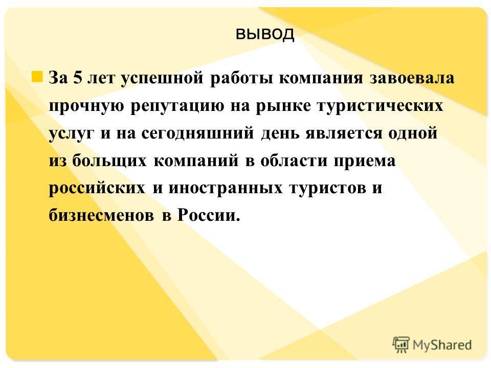 вывод За 5 лет успешной работы компания завоевала прочную репутацию на рынке туристических услуг и на сегодняшний день является одной из больших компаний в области приема российских и иностранных туристов и бизнесменов в России.