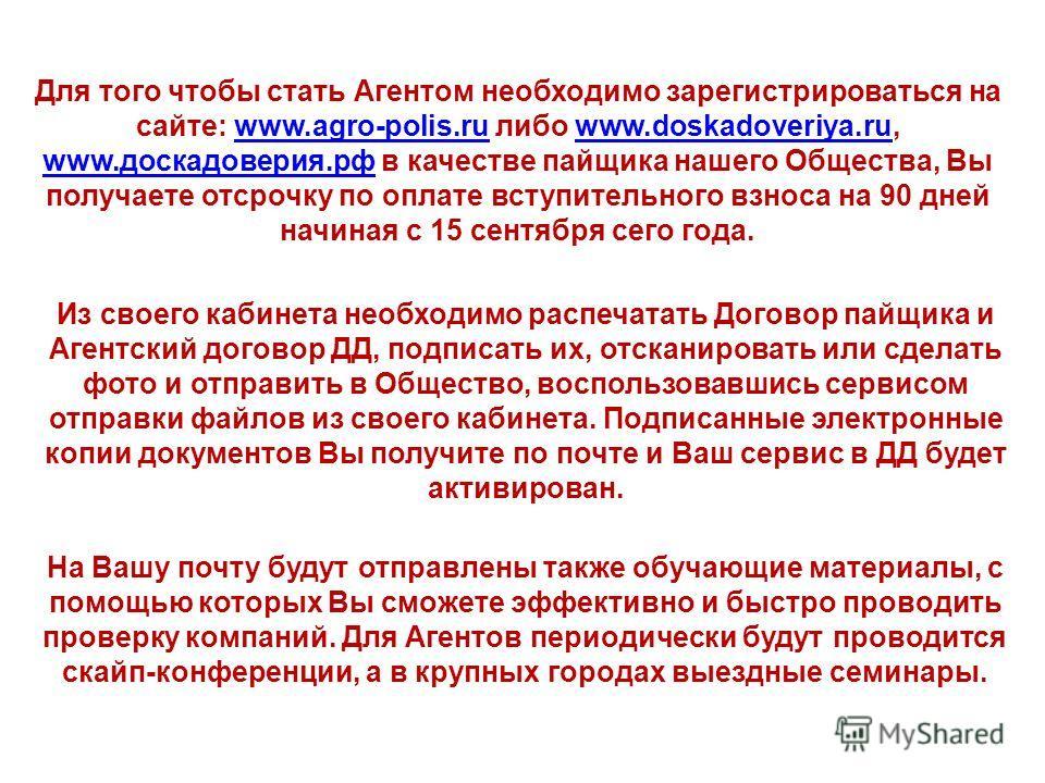 Для того чтобы стать Агентом необходимо зарегистрироваться на сайте: www.agro-polis.ru либо www.doskadoveriya.ru, www.доскадоверия.рф в качестве пайщика нашего Общества, Вы получаете отсрочку по оплате вступительного взноса на 90 дней начиная с 15 се