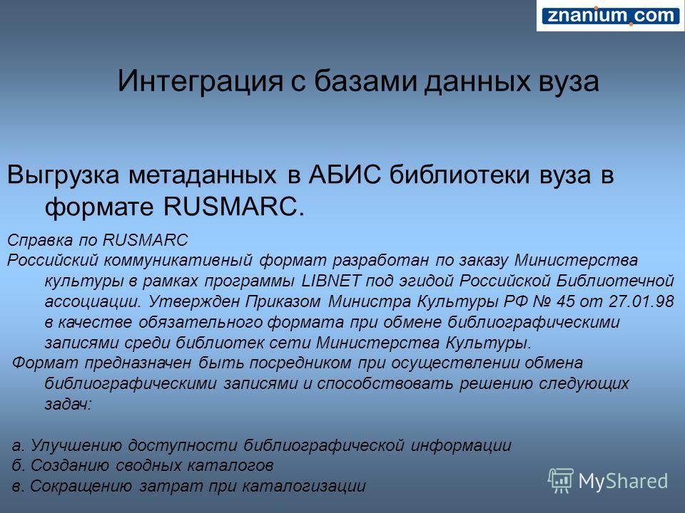 Интеграция с базами данных вуза Выгрузка метаданных в АБИС библиотеки вуза в формате RUSMARC. Справка по RUSMARC Российский коммуникативный формат разработан по заказу Министерства культуры в рамках программы LIBNET под эгидой Российской Библиотечной