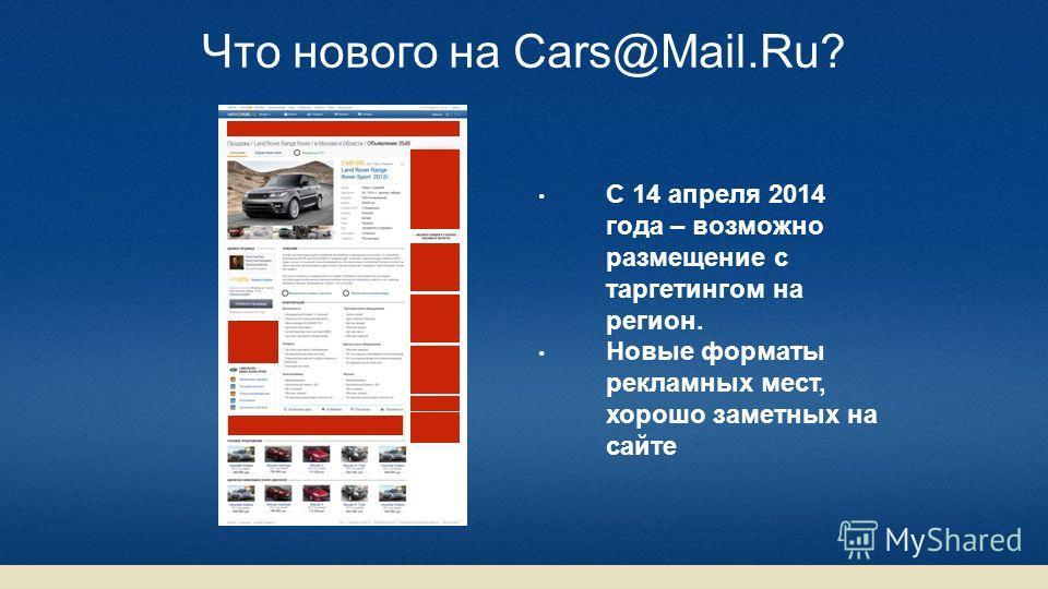 С 14 апреля 2014 года – возможно размещение с таргетингом на регион. Новые форматы рекламных мест, хорошо заметных на сайте Что нового на Cars@Mail.Ru?