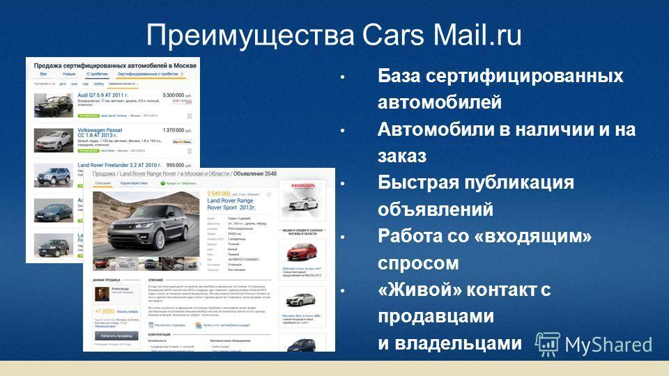 Преимущества Cars Mail.ru База сертифицированных автомобилей Автомобили в наличии и на заказ Быстрая публикация объявлений Работа со «входящим» спросом «Живой» контакт с продавцами и владельцами