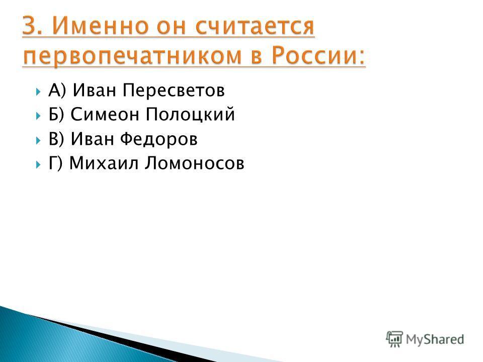А) Иван Пересветов Б) Симеон Полоцкий В) Иван Федоров Г) Михаил Ломоносов