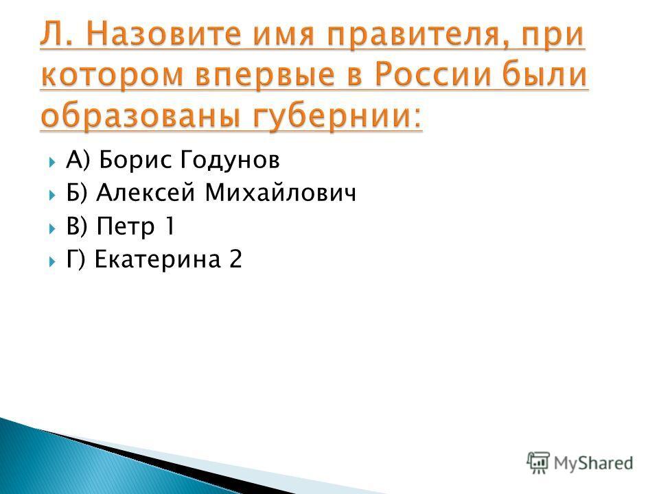 А) Борис Годунов Б) Алексей Михайлович В) Петр 1 Г) Екатерина 2