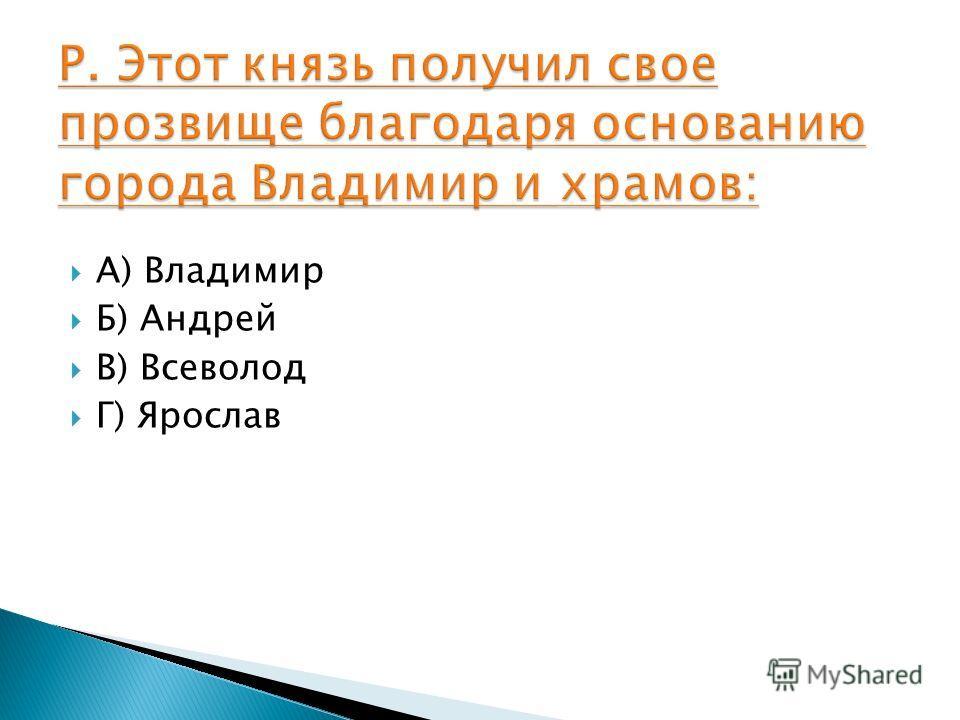 А) Владимир Б) Андрей В) Всеволод Г) Ярослав