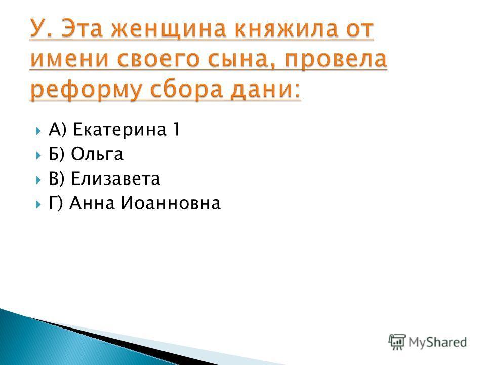 А) Екатерина 1 Б) Ольга В) Елизавета Г) Анна Иоанновна