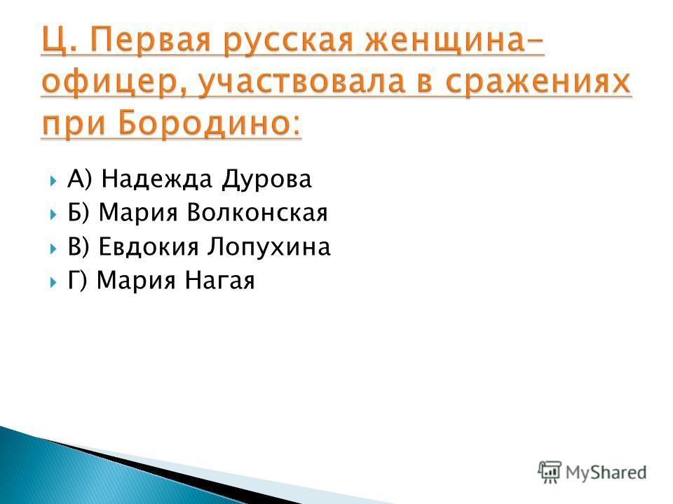 А) Надежда Дурова Б) Мария Волконская В) Евдокия Лопухина Г) Мария Нагая