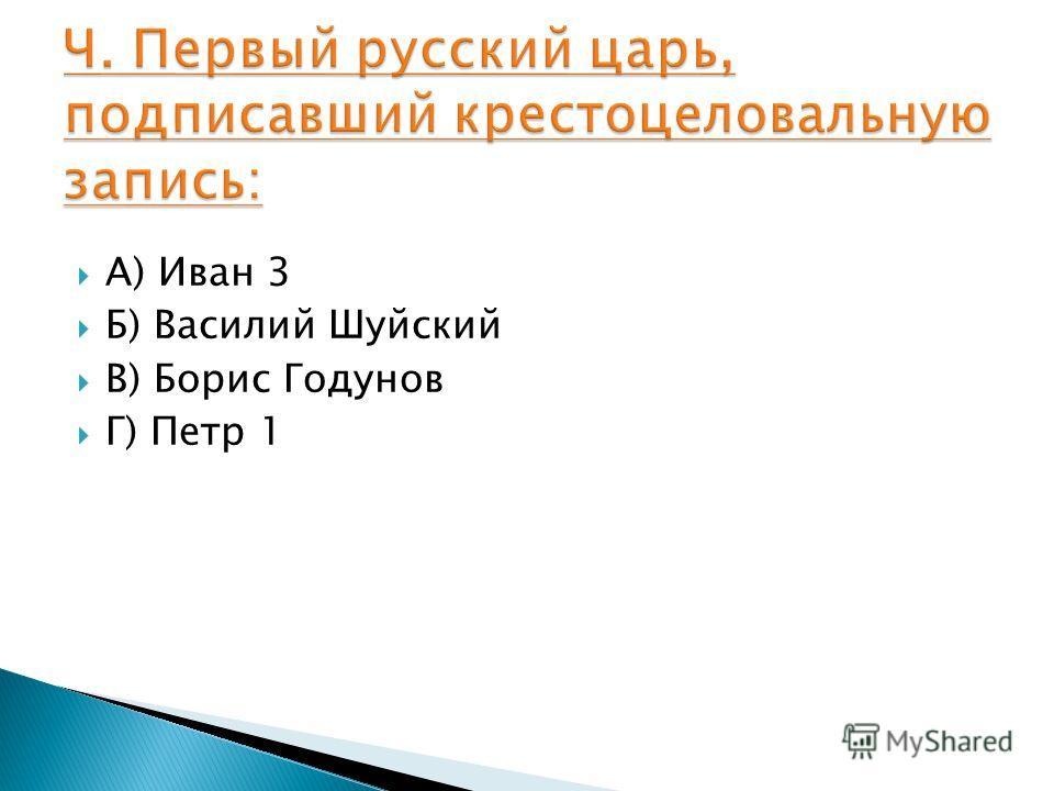 А) Иван 3 Б) Василий Шуйский В) Борис Годунов Г) Петр 1