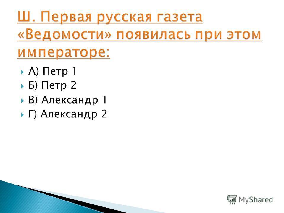 А) Петр 1 Б) Петр 2 В) Александр 1 Г) Александр 2