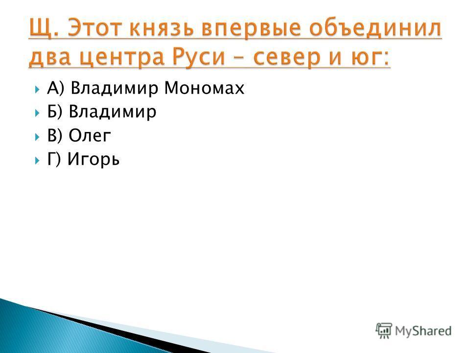 А) Владимир Мономах Б) Владимир В) Олег Г) Игорь