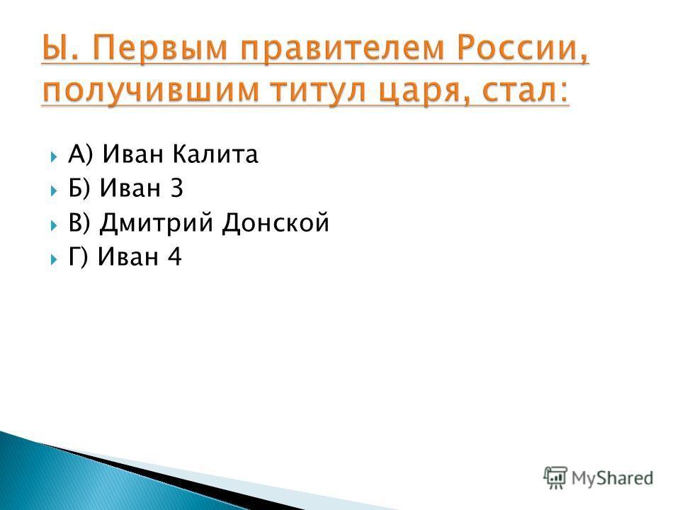 А) Иван Калита Б) Иван 3 В) Дмитрий Донской Г) Иван 4
