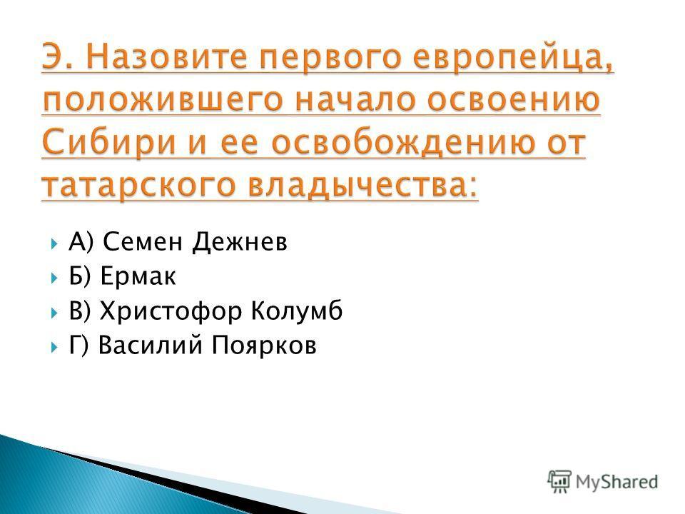 А) Семен Дежнев Б) Ермак В) Христофор Колумб Г) Василий Поярков