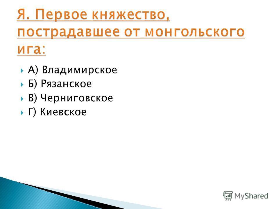 А) Владимирское Б) Рязанское В) Черниговское Г) Киевское