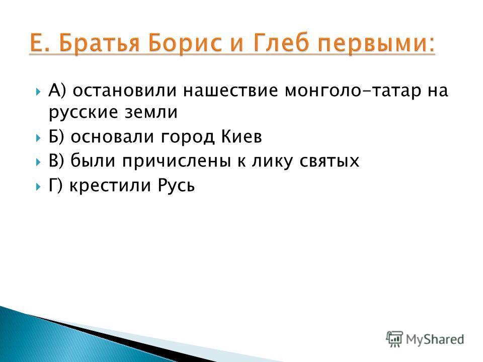 А) остановили нашествие монголо-татар на русские земли Б) основали город Киев В) были причислены к лику святых Г) крестили Русь