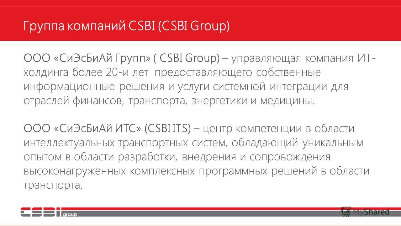 Группа компаний CSBI (CSBI Group) ООО «Си ЭсБи Ай Групп» ( CSBI Group) – управляющая компания ИТ- холдинга более 20-и лет предоставляющего собственные информационные решения и услуги системной интеграции для отраслей финансов, транспорта, энергетики