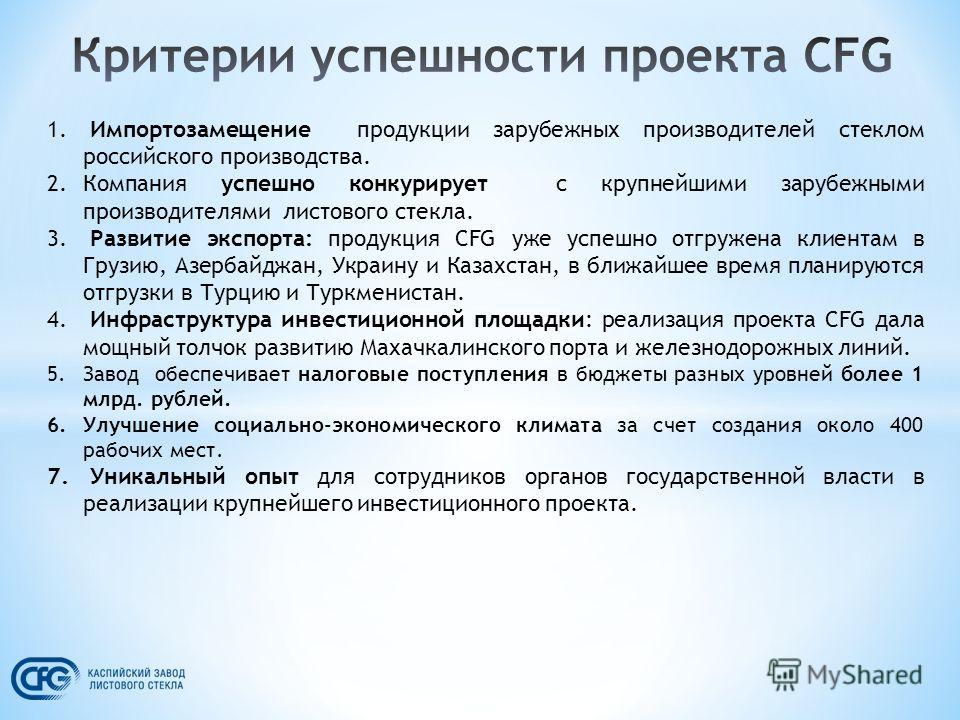 1. Импортозамещение продукции зарубежных производителей стеклом российского производства. 2. Компания успешно конкурирует с крупнейшими зарубежными производителями листового стекла. 3. Развитие экспорта: продукция CFG уже успешно отгружена клиентам в