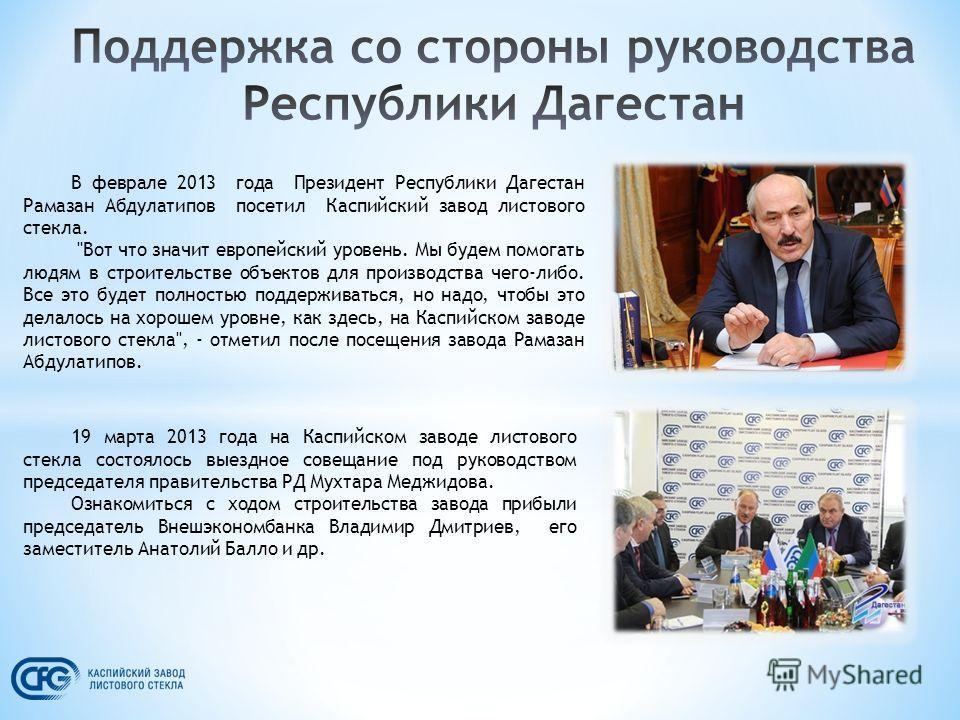 В феврале 2013 года Президент Республики Дагестан Рамазан Абдулатипов посетил Каспийский завод листового стекла.