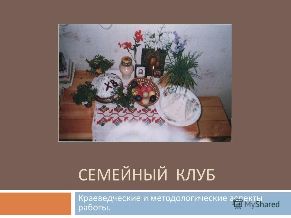 СЕМЕЙНЫЙ КЛУБ Краеведческие и методологические аспекты работы.