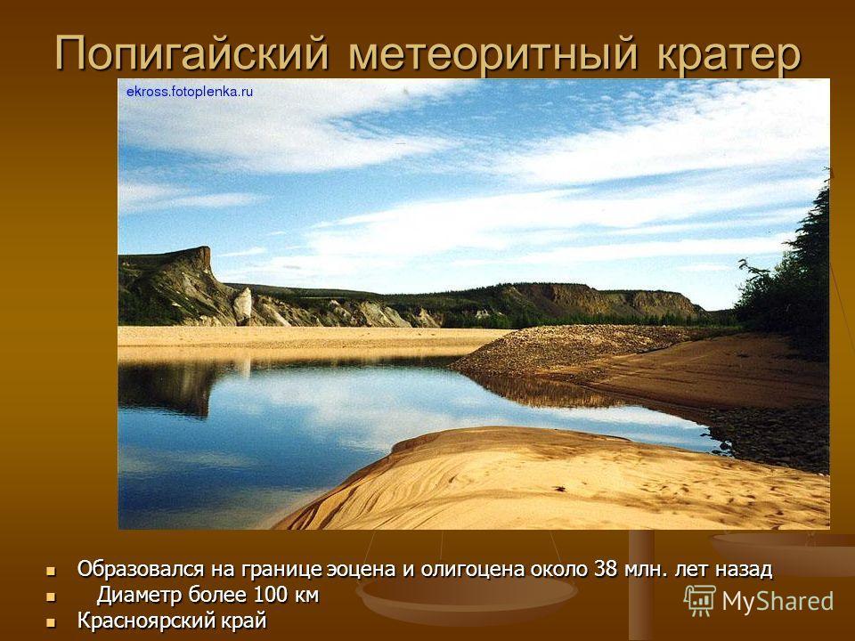 Попигайский метеоритный кратер Образовался на границе эоцена и олигоцена около 38 млн. лет назад Образовался на границе эоцена и олигоцена около 38 млн. лет назад Диаметр более 100 км Диаметр более 100 км Красноярский край Красноярский край