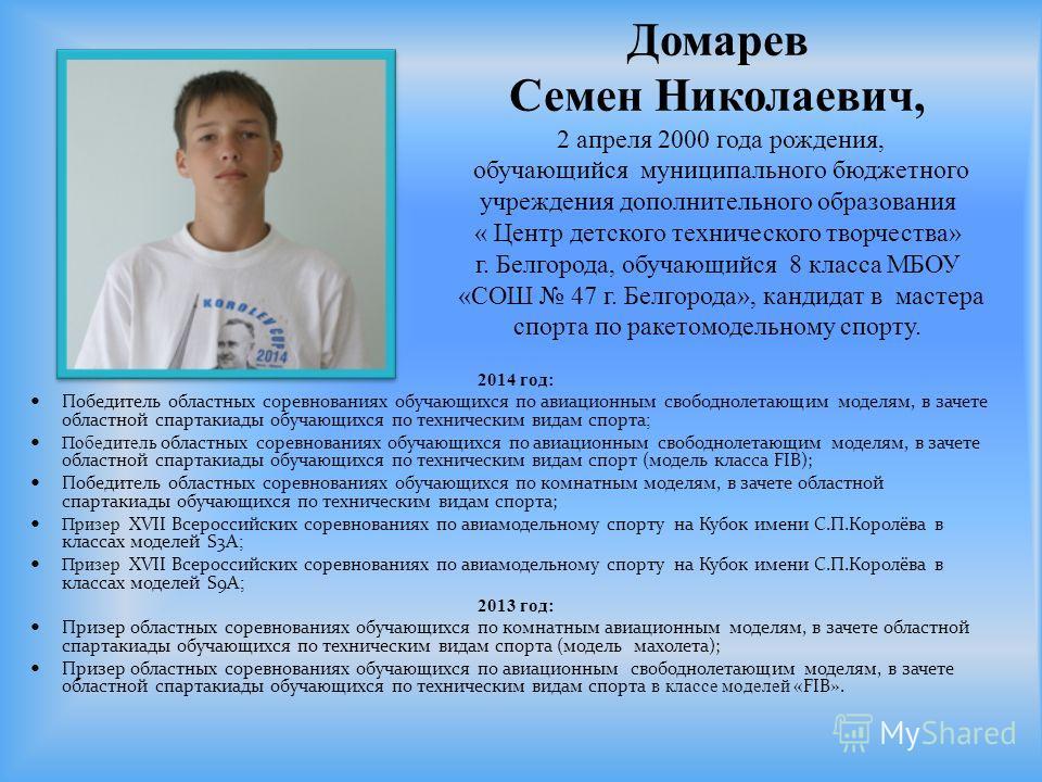 Домарев Семен Николаевич, 2 апреля 2000 года рождения, обучающийся муниципального бюджетного учреждения дополнительного образования « Центр детского технического творчества» г. Белгорода, обучающийся 8 класса МБОУ «СОШ 47 г. Белгорода», кандидат в ма