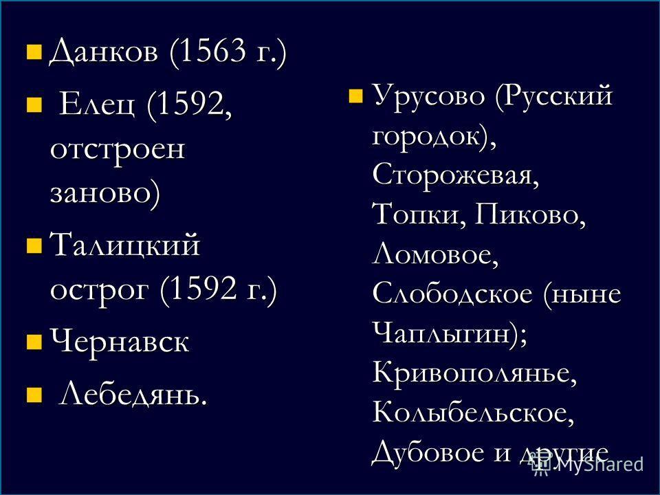 Данков (1563 г.) Данков (1563 г.) Елец (1592, отстроен заново) Елец (1592, отстроен заново) Талицкий острог (1592 г.) Талицкий острог (1592 г.) Чернавск Чернавск Лебедянь. Лебедянь. Урусово (Русский городок), Сторожевая, Топки, Пиково, Ломовое, Слобо
