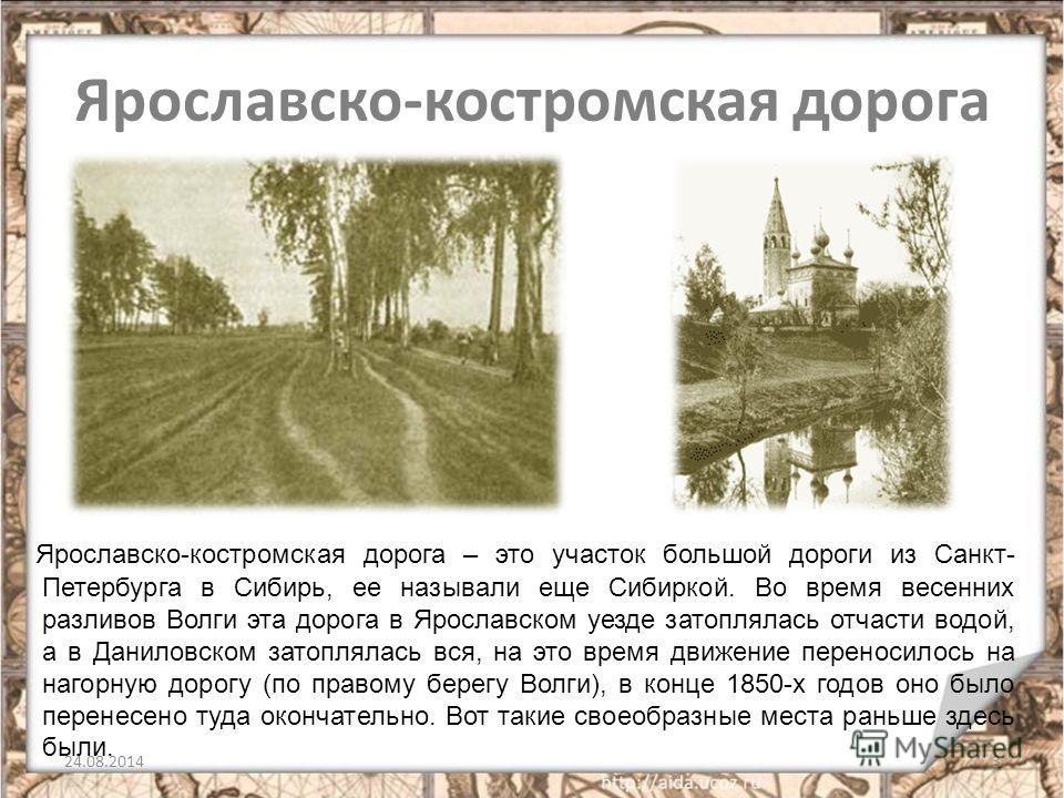 Ярославско-костромская дорога Ярославско-костромская дорога – это участок большой дороги из Санкт- Петербурга в Сибирь, ее называли еще Сибиркой. Во время весенних разливов Волги эта дорога в Ярославском уезде затоплялась отчасти водой, а в Даниловск
