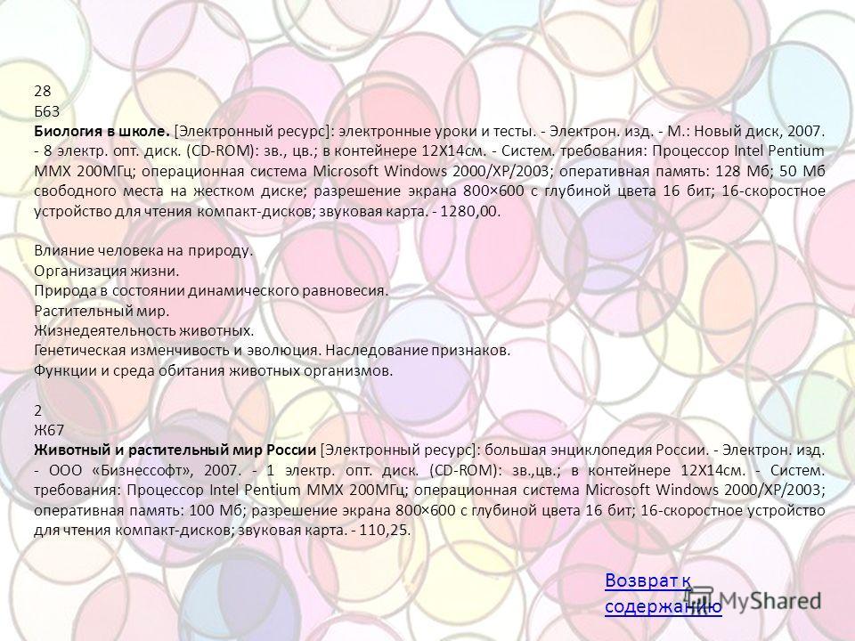 28 Б63 Биология в школе. [Электронный ресурс]: электронные уроки и тесты. - Электрон. изд. - М.: Новый диск, 2007. - 8 электр. опт. диск. (CD-ROM): зв., цв.; в контейнере 12X14 см. - Систем. требования: Процессор Intel Pentium MMX 200МГц; операционна
