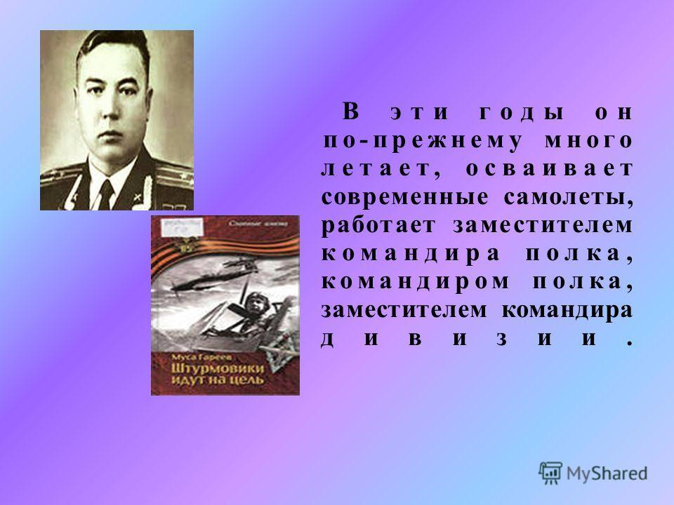 В эти годы он по - прежнему много летает, осваивает современные самолеты, работает заместителем командира полка, командиром полка, заместителем командира дивизии.