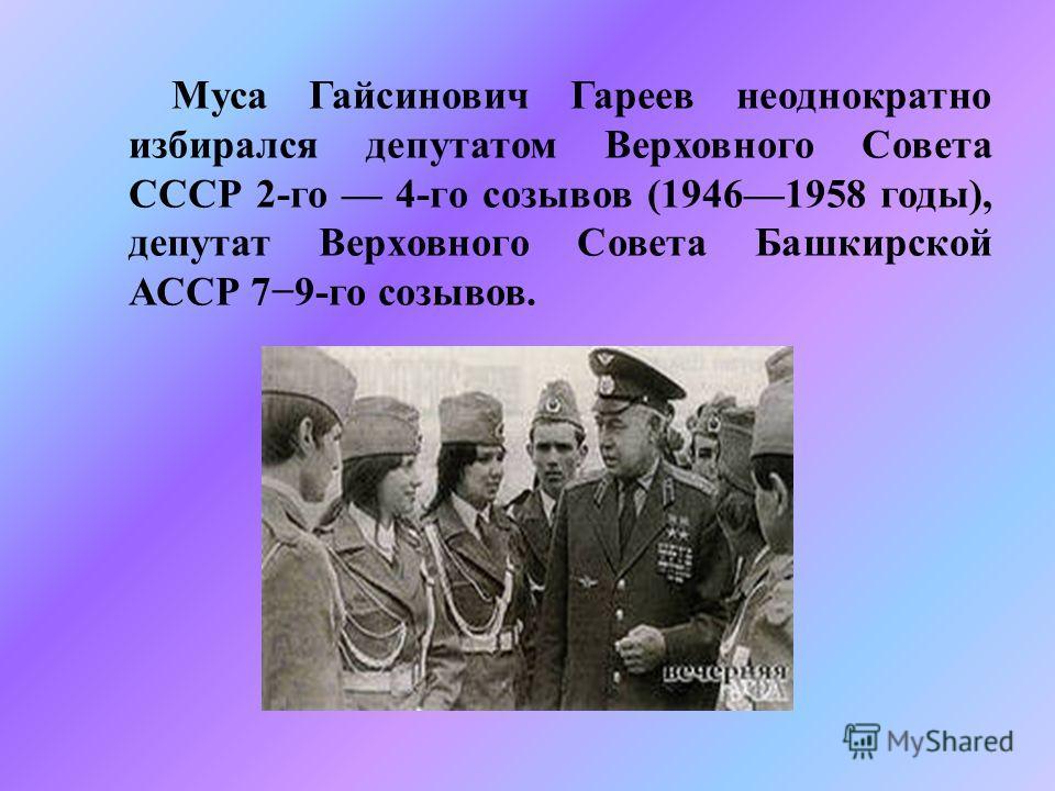Муса Гайсинович Гареев неоднократно избирался депутатом Верховного Совета СССР 2- го 4- го созывов (19461958 годы ), депутат Верховного Совета Башкирской АССР 79- го созывов.