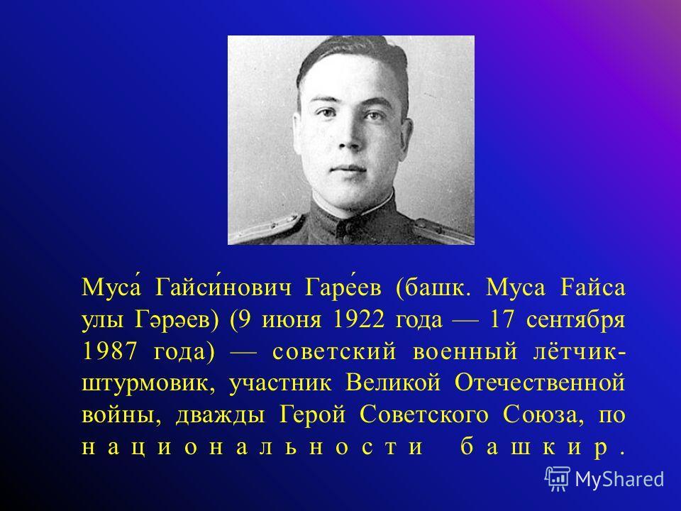 Муса́ Гайси́нович Гаре́ев (башк. Муса Faйса улы Гәрәев) (9 июня 1922 года 17 сентября 1987 года) советский военный лётчик- штурмовик, участник Великой Отечественной войны, дважды Герой Советского Союза, по национальности башкир.