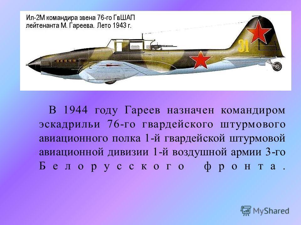 В 1944 году Гареев назначен командиром эскадрильи 76- го гвардейского штурмового авиационного полка 1- й гвардейской штурмовой авиационной дивизии 1- й воздушной армии 3- го Белорусского фронта.