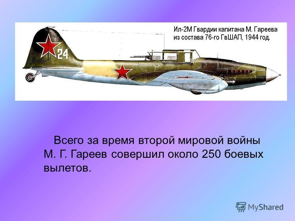 Всего за время второй мировой войны М. Г. Гареев совершил около 250 боевых вылетов.